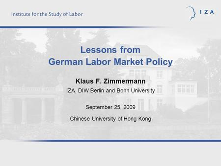 Lessons from German Labor Market Policy Klaus F. Zimmermann IZA, DIW Berlin and Bonn University September 25, 2009 Chinese University of Hong Kong.