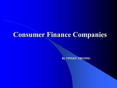Consumer Finance Companies By VIVIAN TRUONG. ECO 6226 Abstract To examine consumer dependency on credit and how this has led to the booming growth and.