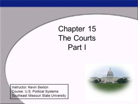 Chapter 15 The Courts Part I Instructor: Kevin Sexton Course: U.S. Political Systems Southeast Missouri State University.