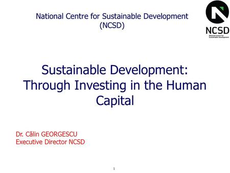 1 National Centre for Sustainable Development (NCSD) Sustainable Development: Through Investing in the Human Capital Dr. Călin GEORGESCU Executive Director.