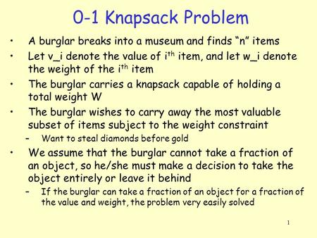 "0-1 Knapsack Problem A burglar breaks into a museum and finds ""n"" items Let v_i denote the value of ith item, and let w_i denote the weight of the ith."