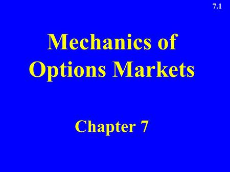 7.1 Mechanics of Options Markets Chapter 7. 7.2 Types of Options A call is an option to buy A put is an option to sell A European option can be exercised.