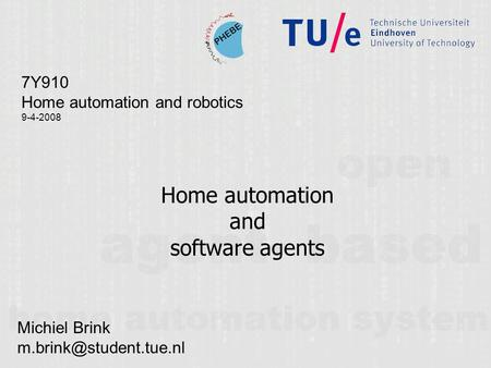 Home automation and software agents 7Y910 Home automation and robotics 9-4-2008 Michiel Brink
