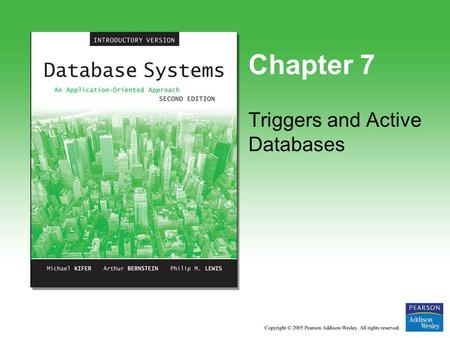 Chapter 7 Triggers and Active Databases. Copyright © 2005 Pearson Addison-Wesley. All rights reserved. 7-2 Trigger Overview Element of the database schema.