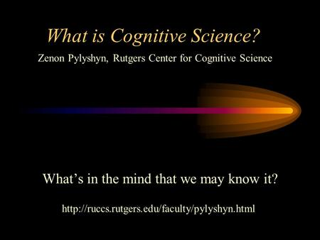 What is Cognitive Science? What's in the mind that we may know it?  Zenon Pylyshyn, Rutgers Center for Cognitive.
