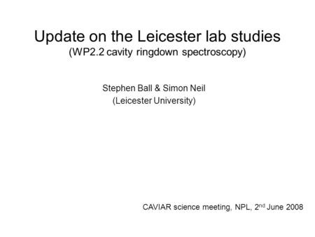 Update on the Leicester lab studies (WP2.2 cavity ringdown spectroscopy) Stephen Ball & Simon Neil (Leicester University) CAVIAR science meeting, NPL,