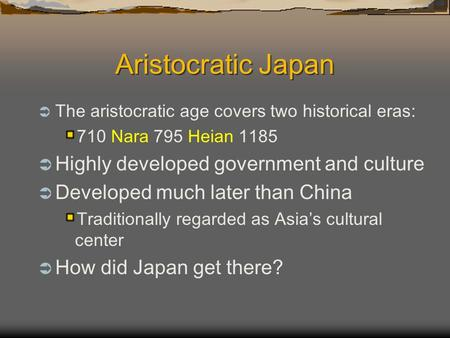 Aristocratic Japan  The aristocratic age covers two historical eras: 710 Nara 795 Heian 1185  Highly developed government and culture  Developed much.