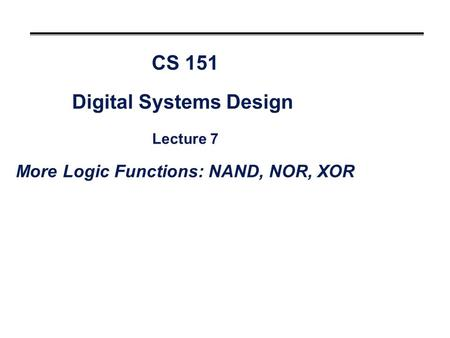 CS 151 Digital Systems Design Lecture 7 More Logic Functions: NAND, NOR, XOR.