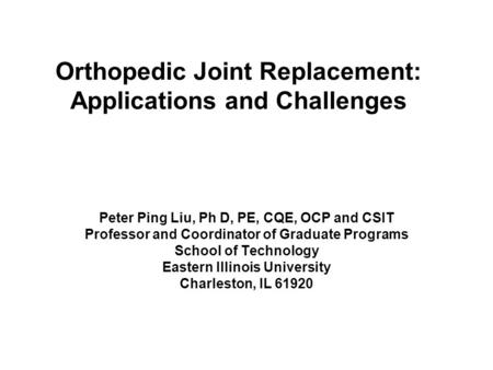 Orthopedic Joint Replacement: Applications and Challenges Peter Ping Liu, Ph D, PE, CQE, OCP and CSIT Professor and Coordinator of Graduate Programs School.