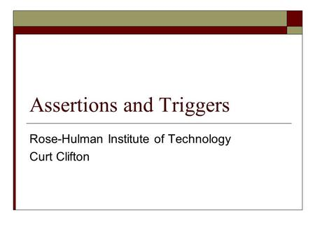 Assertions and Triggers Rose-Hulman Institute of Technology Curt Clifton.