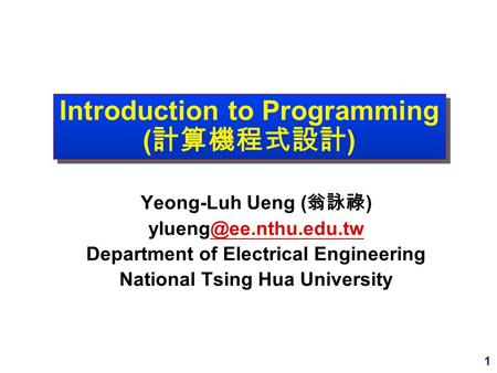 1 Introduction to Programming ( 計算機程式設計 ) Yeong-Luh Ueng ( 翁詠祿 ) Department of Electrical Engineering National Tsing.