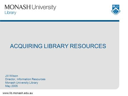 Www.lib.monash.edu.au ACQUIRING LIBRARY RESOURCES Jill Wilson Director, Information Resources Monash University Library May 2005.