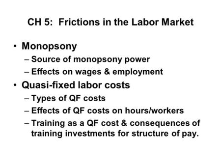 CH 5: Frictions in the Labor Market Monopsony –Source of monopsony power –Effects on wages & employment Quasi-fixed labor costs –Types of QF costs –Effects.