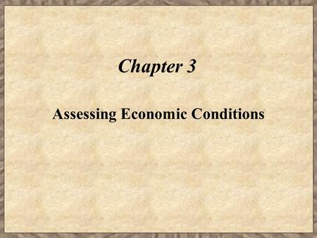 Chapter 3 Assessing Economic Conditions. Learning Objectives  Identify the macroeconomic factors that affect business performance.  Explain how market.