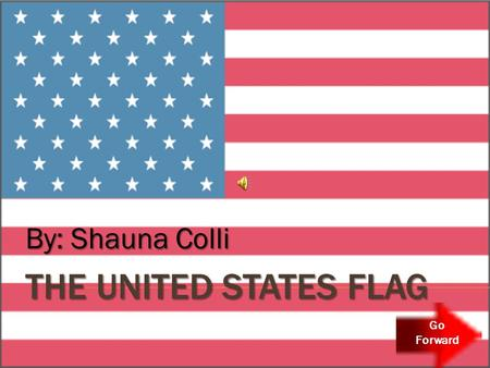 THE UNITED STATES FLAG By: Shauna Colli Go Forward.