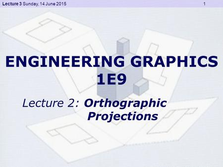 Lecture 3 Sunday, 14 June 2015 1 ENGINEERING GRAPHICS 1E9 Lecture 2: Orthographic Projections.