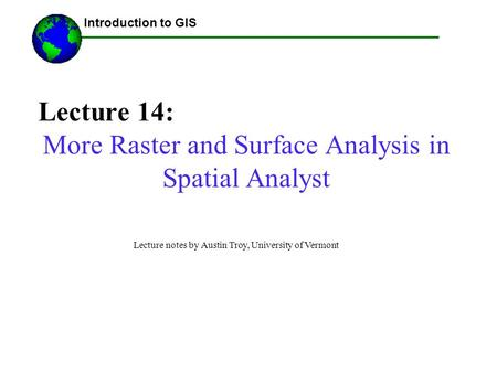Lecture 14: More Raster and Surface Analysis in Spatial Analyst ------Using GIS-- Introduction to GIS Lecture notes by Austin Troy, University of Vermont.