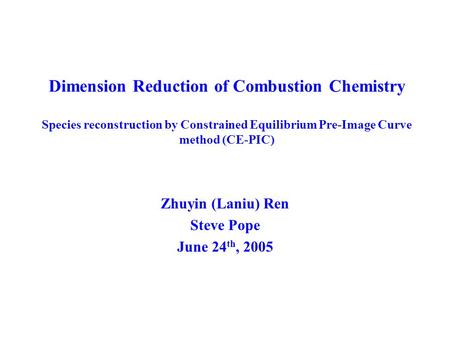 Dimension Reduction of Combustion Chemistry Species reconstruction by Constrained Equilibrium Pre-Image Curve method (CE-PIC) Zhuyin (Laniu) Ren Steve.