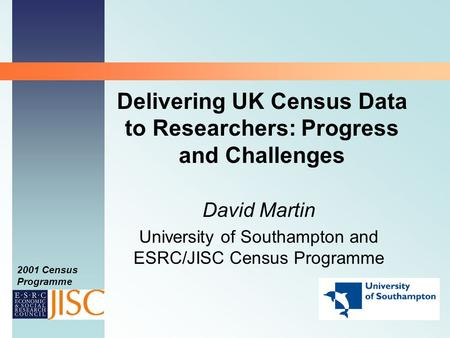 2001 Census Programme Delivering UK Census Data to Researchers: Progress and Challenges David Martin University of Southampton and ESRC/JISC Census Programme.