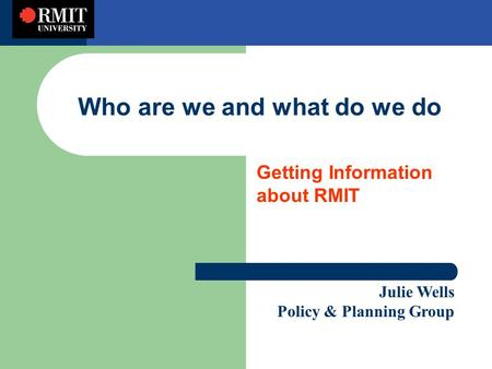 Who are we and what do we do Getting Information about RMIT Julie Wells Policy & Planning Group.