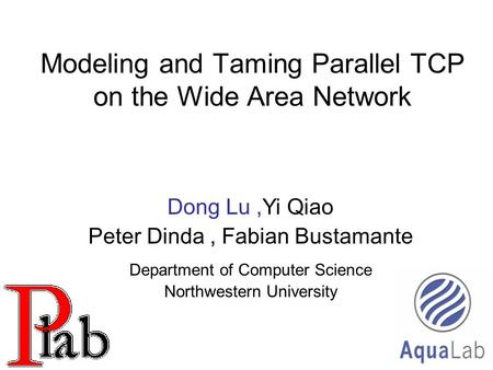1 Modeling and Taming Parallel TCP on the Wide Area Network Dong Lu,Yi Qiao Peter Dinda, Fabian Bustamante Department of Computer Science Northwestern.