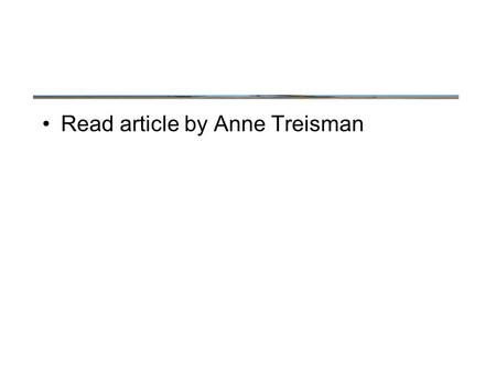 Read article by Anne Treisman. Stages of Selection.