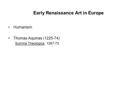 Early Renaissance Art in Europe Humanism Thomas Aquinas (1225-74) Summa Theologica, 1267-73.