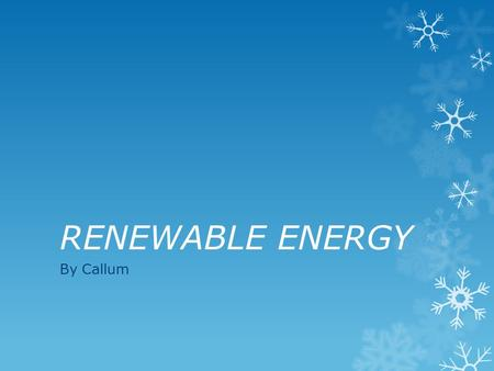 RENEWABLE ENERGY By Callum. Renewable energy RRenewable energy can come from a variety of sources. These include ; WWind SSolar GGeothermal HHydroelectric.
