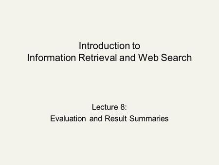 Introduction to Information Retrieval and Web Search Lecture 8: Evaluation and Result Summaries.
