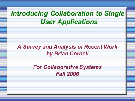 1 Introducing Collaboration to Single User Applications A Survey and Analysis of Recent Work by Brian Cornell For Collaborative Systems Fall 2006.