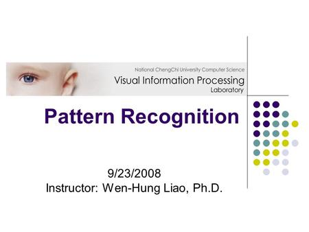 Pattern Recognition 9/23/2008 Instructor: Wen-Hung Liao, Ph.D.