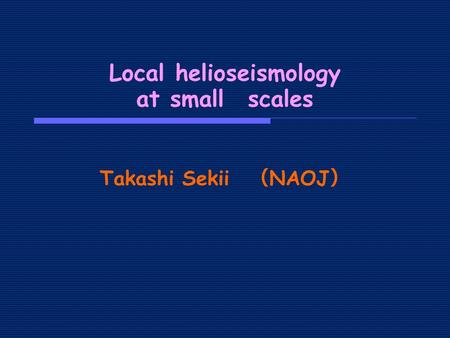 Takashi Sekii ( NAOJ ) Local helioseismology at small scales.