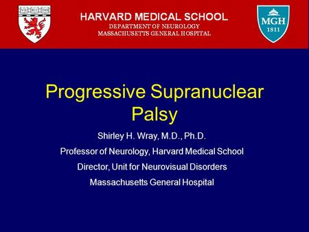 Progressive Supranuclear Palsy Shirley H. Wray, M.D., Ph.D. Professor of Neurology, Harvard Medical School Director, Unit for Neurovisual Disorders Massachusetts.