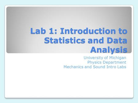 Lab 1: Introduction to Statistics and Data Analysis University of Michigan Physics Department Mechanics and Sound Intro Labs.