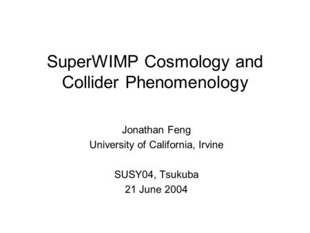 SuperWIMP Cosmology and Collider Phenomenology Jonathan Feng University of California, Irvine SUSY04, Tsukuba 21 June 2004.