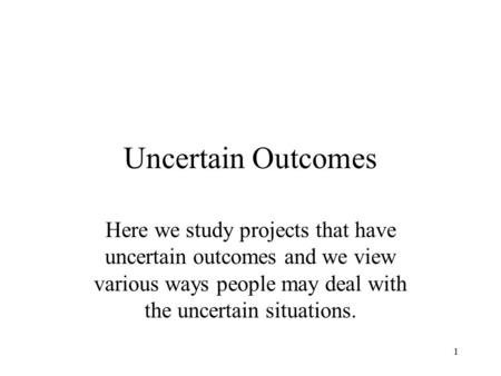 Uncertain Outcomes Here we study projects that have uncertain outcomes and we view various ways people may deal with the uncertain situations.