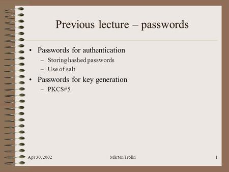 Apr 30, 2002Mårten Trolin1 Previous lecture – passwords Passwords for authentication –Storing hashed passwords –Use of salt Passwords for key generation.
