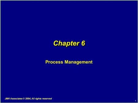 1 JMH Associates © 2004, All rights reserved Chapter 6 Process Management.