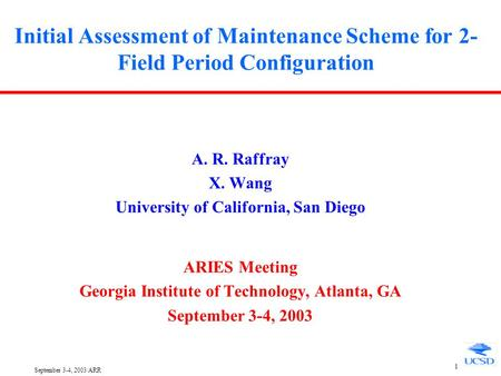 September 3-4, 2003/ARR 1 Initial Assessment of Maintenance Scheme for 2- Field Period Configuration A. R. Raffray X. Wang University of California, San.