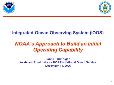 1 Integrated Ocean Observing System (IOOS) NOAA's Approach to Build an Initial Operating Capability John H. Dunnigan Assistant Administrator NOAA's National.