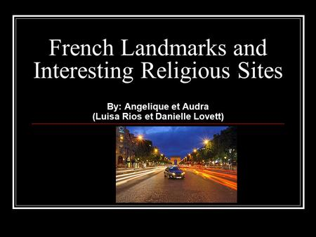French Landmarks and Interesting Religious Sites By: Angelique et Audra (Luisa Rios et Danielle Lovett)