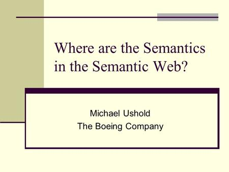 Where are the Semantics in the Semantic Web? Michael Ushold The Boeing Company.