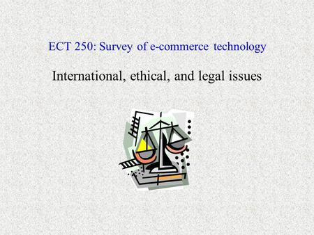 ECT 250: Survey of e-commerce technology International, ethical, and legal issues.