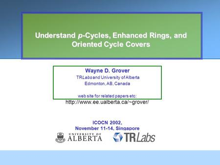 Understand p-Cycles, Enhanced Rings, and Oriented Cycle Covers Wayne D. Grover TRLabs and University of Alberta TRLabs and University of Alberta Edmonton,