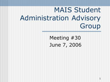 1 MAIS Student Administration Advisory Group Meeting #30 June 7, 2006.