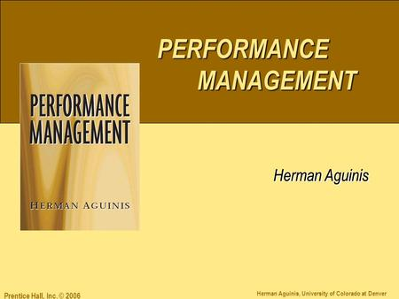 PERFORMANCE MANAGEMENT Herman Aguinis Herman Aguinis, University of Colorado at Denver PERFORMANCE MANAGEMENT Herman Aguinis Prentice Hall, Inc. © 2006.