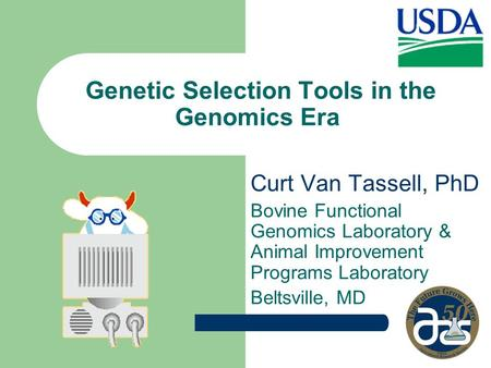 Genetic Selection Tools in the Genomics Era Curt Van Tassell, PhD Bovine Functional Genomics Laboratory & Animal Improvement Programs Laboratory Beltsville,