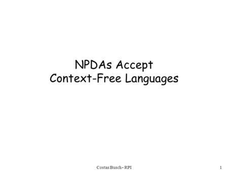 Costas Busch - RPI1 NPDAs Accept Context-Free Languages.