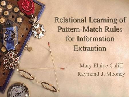 Relational Learning of Pattern-Match Rules for Information Extraction Mary Elaine Califf Raymond J. Mooney.