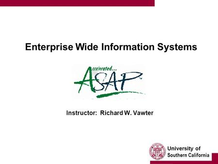University of Southern California Enterprise Wide Information Systems Instructor: Richard W. Vawter.